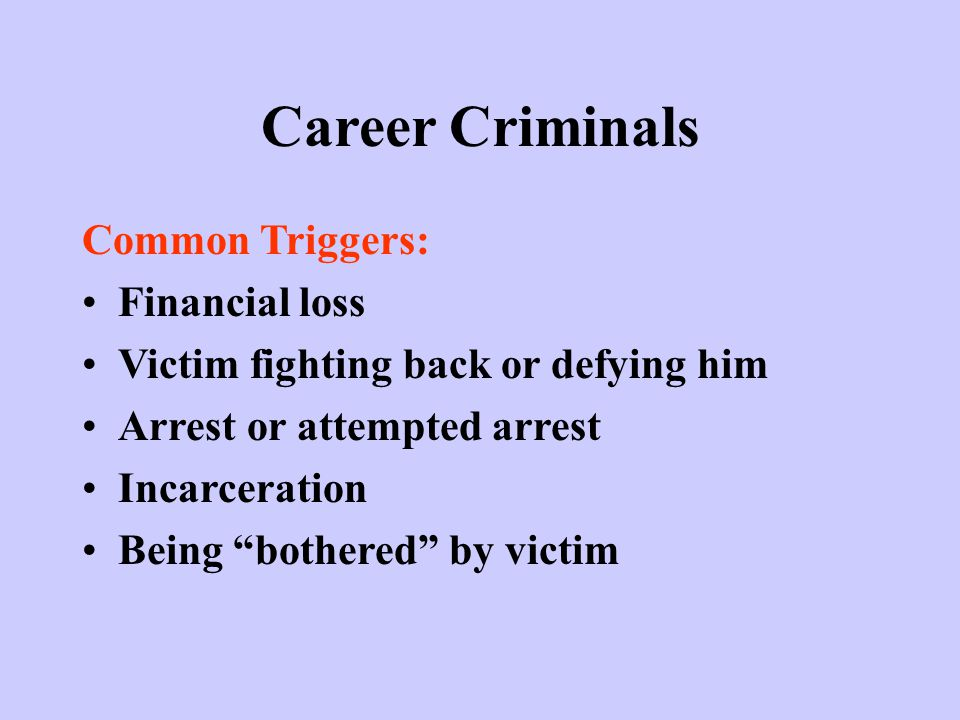 Career Criminals Common Triggers: Financial loss Victim fighting back or defying him Arrest or attempted arrest Incarceration Being bothered by victim
