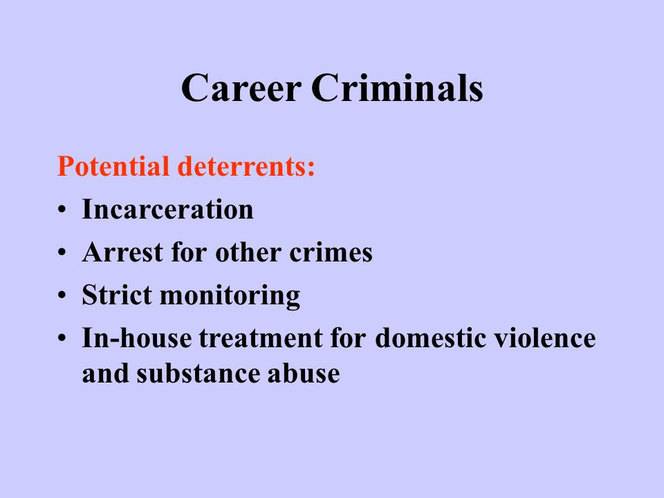 Career Criminals Potential deterrents: Incarceration Arrest for other crimes Strict monitoring In-house treatment for domestic violence and substance