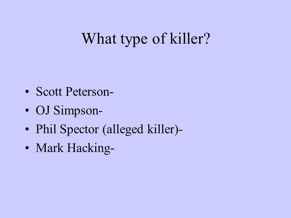 What type of killer? Scott Peterson- OJ Simpson- Phil Spector (alleged killer)- Mark Hacking-