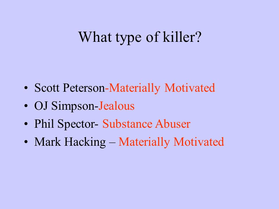 What type of killer? Scott Peterson-Materially Motivated OJ Simpson-Jealous Phil Spector- Substance Abuser Mark Hacking – Materially Motivated