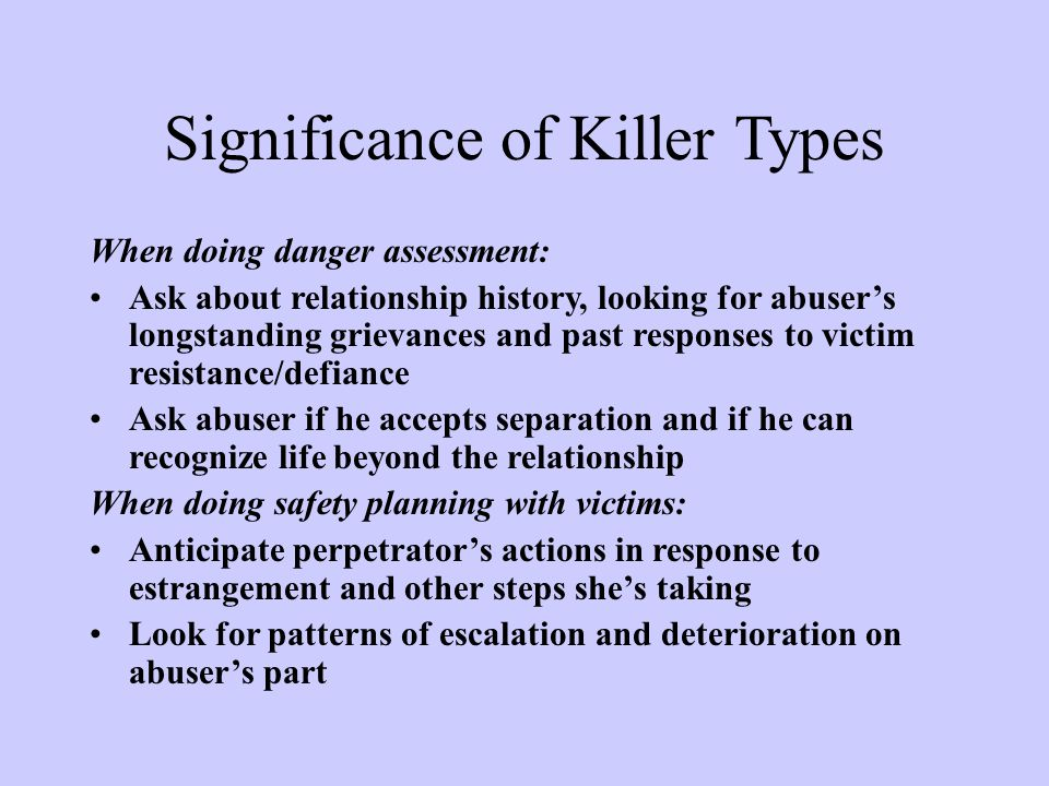 Significance of Killer Types When doing danger assessment: Ask about relationship history, looking for abuser's longstanding grievances and past responses to victim resistance/defiance Ask abuser if he accepts separation and if he can recognize life beyond the relationship When doing safety planning with victims: Anticipate perpetrator's actions in response to estrangement and other steps she's taking Look for patterns of escalation and deterioration on abuser's part