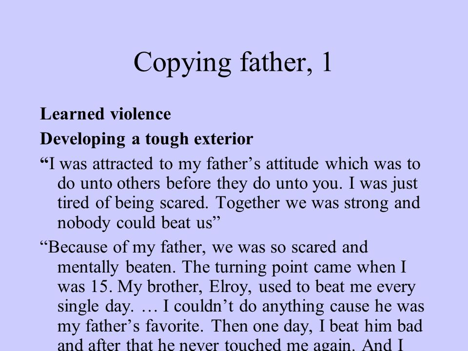 Copying father, 1 Learned violence Developing a tough exterior I was attracted to my father's attitude which was to do unto others before they do unto you.