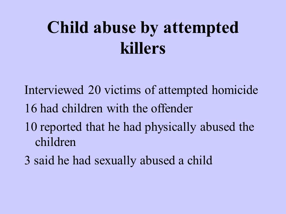 Child abuse by attempted killers Interviewed 20 victims of attempted homicide 16 had children with the offender 10 reported that he had physically abu