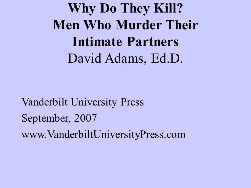 Why Do They Kill? Men Who Murder Their Intimate Partners David Adams, Ed.D. Vanderbilt University Press September, 2007 www.VanderbiltUniversityPress.