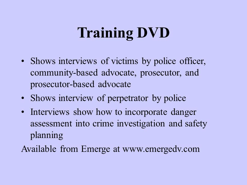 Training DVD Shows interviews of victims by police officer, community-based advocate, prosecutor, and prosecutor-based advocate Shows interview of per