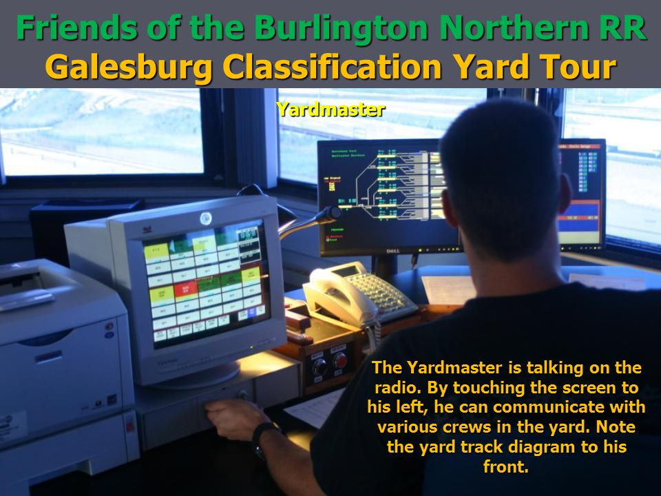 Friends of the Burlington Northern RR Galesburg Classification Yard Tour Yardmaster The Yardmaster is talking on the radio. By touching the screen to