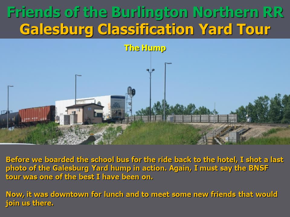 Friends of the Burlington Northern RR Galesburg Classification Yard Tour The Hump Before we boarded the school bus for the ride back to the hotel, I shot a last photo of the Galesburg Yard hump in action.