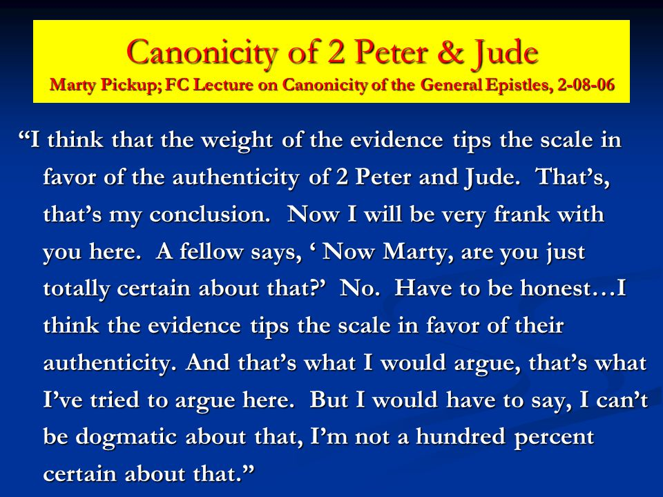 Canonicity of 2 Peter & Jude Marty Pickup; FC Lecture on Canonicity of the General Epistles, 2-08-06 I think that the weight of the evidence tips the scale in favor of the authenticity of 2 Peter and Jude.