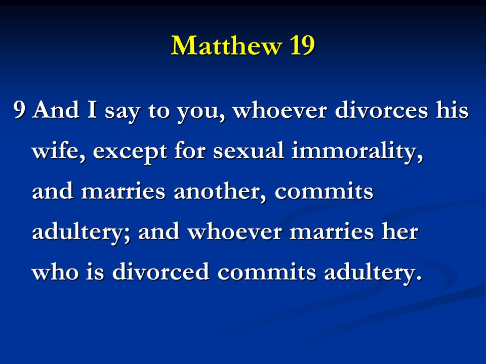 Matthew 19 9 And I say to you, whoever divorces his wife, except for sexual immorality, and marries another, commits adultery; and whoever marries her who is divorced commits adultery.