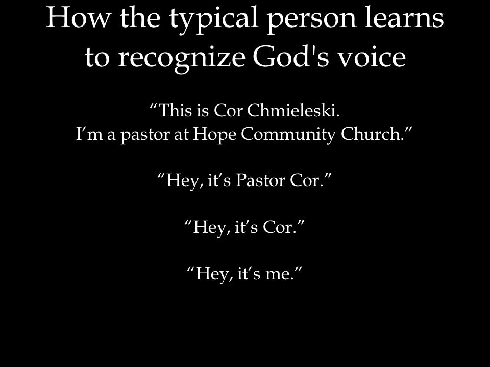 """How the typical person learns to recognize God's voice """"This is Cor Chmieleski. I'm a pastor at Hope Community Church."""" """"Hey, it's Pastor Cor."""" """"Hey,"""