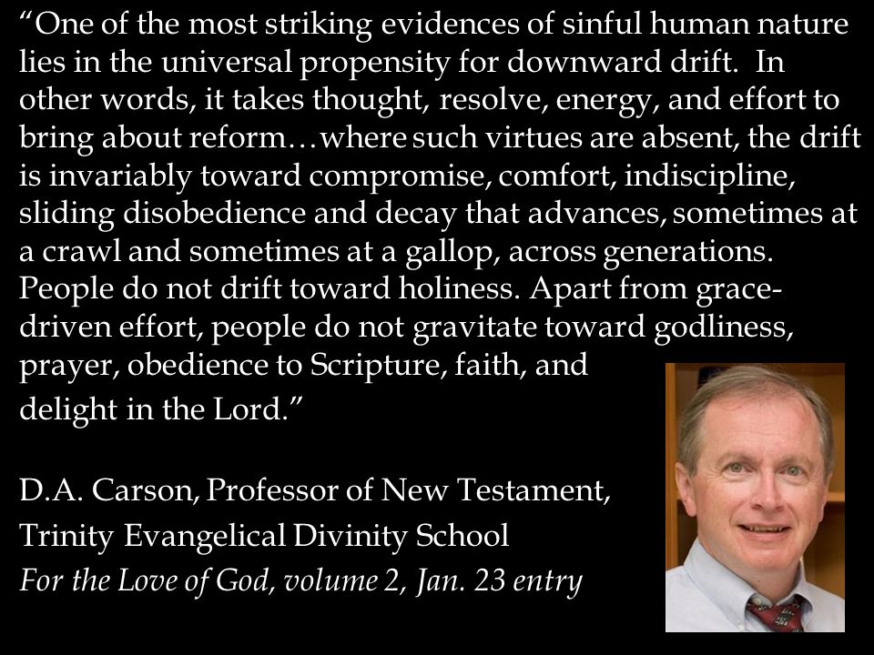 """""""One of the most striking evidences of sinful human nature lies in the universal propensity for downward drift. In other words, it takes thought, reso"""