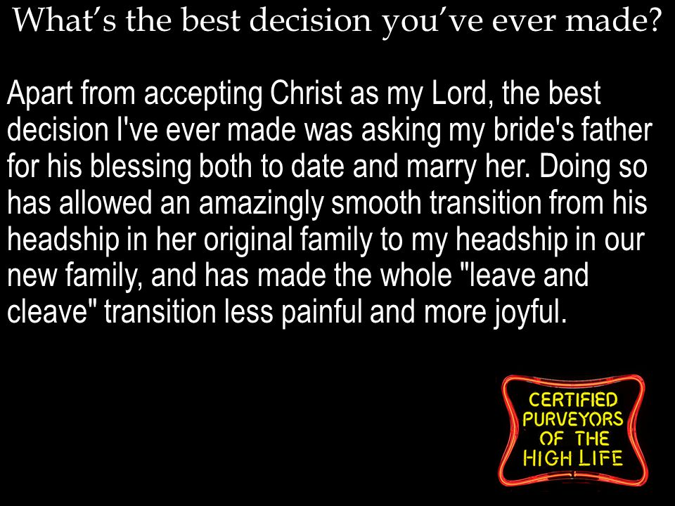 What's the best decision you've ever made? Apart from accepting Christ as my Lord, the best decision I've ever made was asking my bride's father for h