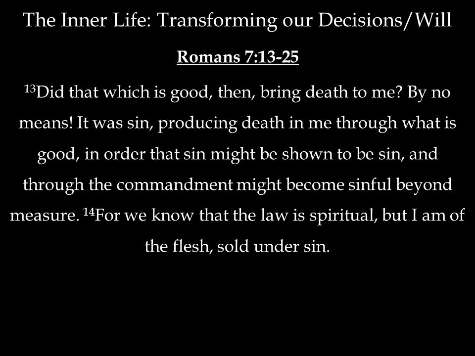 The Inner Life: Transforming our Decisions/Will Romans 7:13-25 13 Did that which is good, then, bring death to me? By no means! It was sin, producing