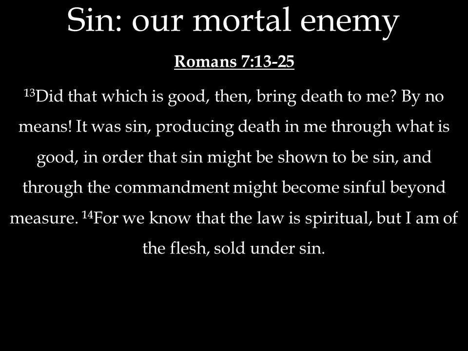 Sin: our mortal enemy Romans 7:13-25 13 Did that which is good, then, bring death to me? By no means! It was sin, producing death in me through what i