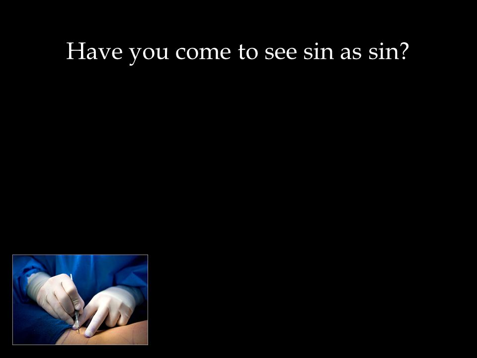 Have you come to see sin as sin