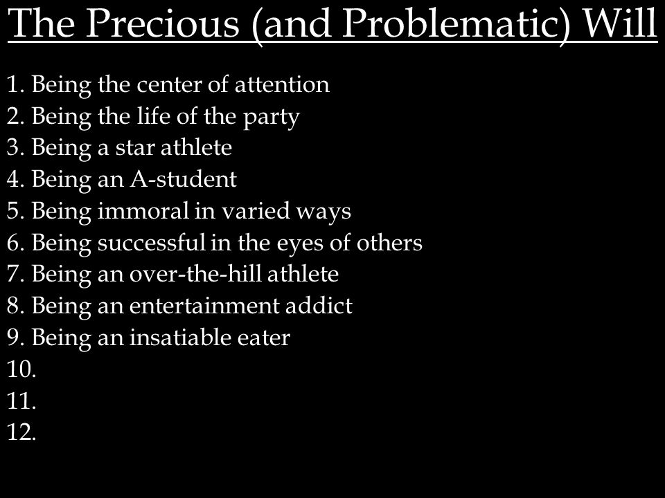 The Precious (and Problematic) Will 1. Being the center of attention 2. Being the life of the party 3. Being a star athlete 4. Being an A-student 5. B