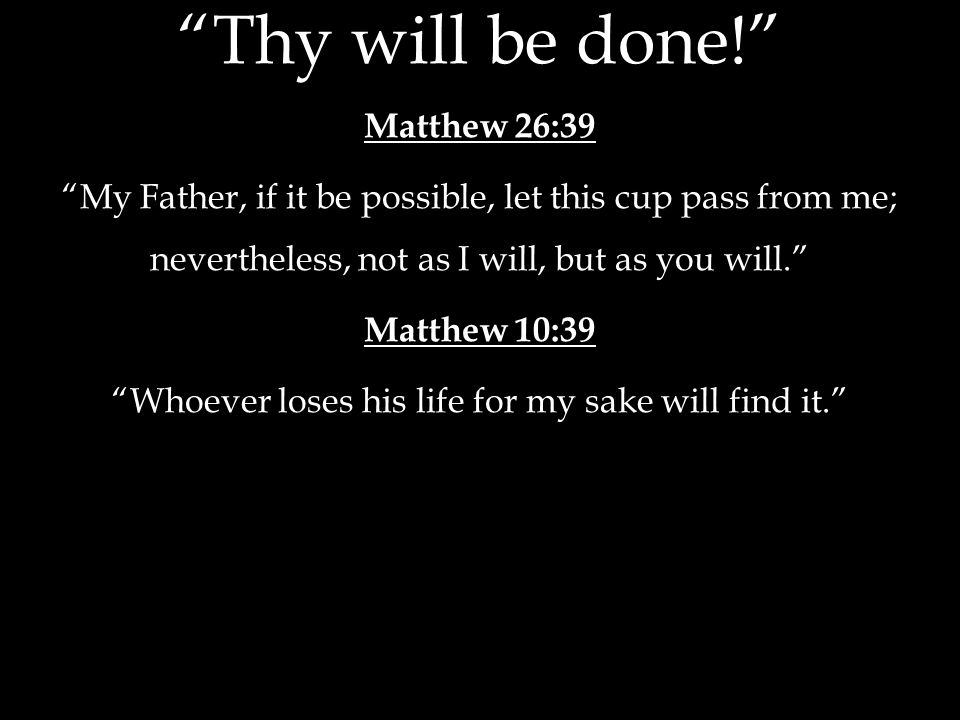Thy will be done! Matthew 26:39 My Father, if it be possible, let this cup pass from me; nevertheless, not as I will, but as you will. Matthew 10:39 Whoever loses his life for my sake will find it.
