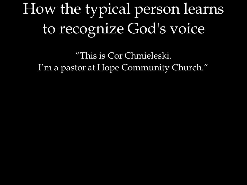 """How the typical person learns to recognize God's voice """"This is Cor Chmieleski. I'm a pastor at Hope Community Church."""""""