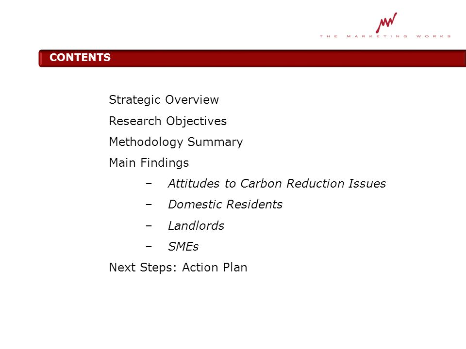 CONTENTS Strategic Overview Research Objectives Methodology Summary Main Findings –Attitudes to Carbon Reduction Issues –Domestic Residents –Landlords –SMEs Next Steps: Action Plan