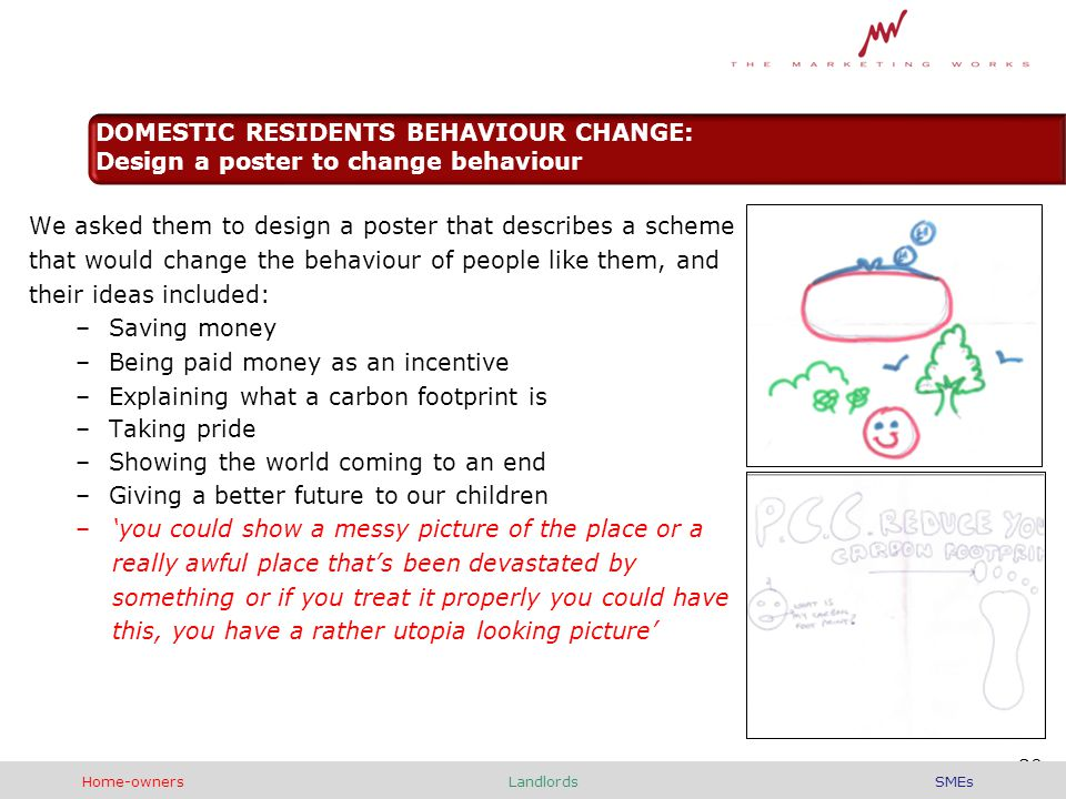 We asked them to design a poster that describes a scheme that would change the behaviour of people like them, and their ideas included: –Saving money –Being paid money as an incentive –Explaining what a carbon footprint is –Taking pride –Showing the world coming to an end –Giving a better future to our children –'you could show a messy picture of the place or a really awful place that's been devastated by something or if you treat it properly you could have this, you have a rather utopia looking picture' 30 DOMESTIC RESIDENTS BEHAVIOUR CHANGE: Design a poster to change behaviour Home-ownersLandlordsSMEs