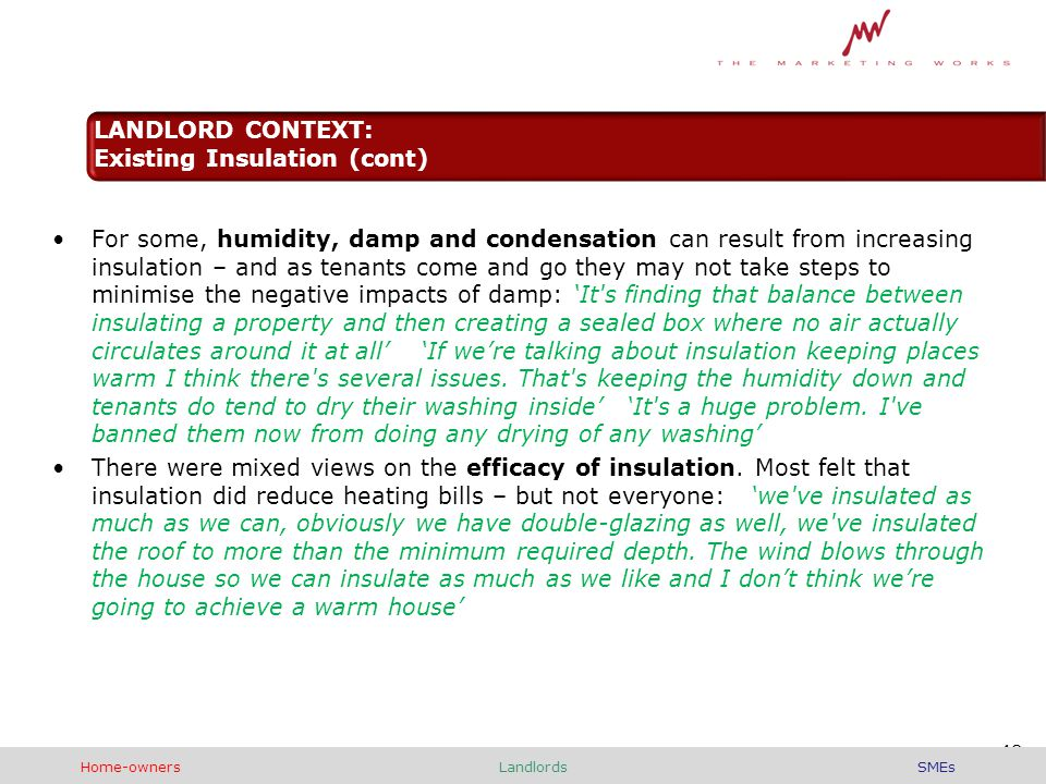 For some, humidity, damp and condensation can result from increasing insulation – and as tenants come and go they may not take steps to minimise the negative impacts of damp: 'It s finding that balance between insulating a property and then creating a sealed box where no air actually circulates around it at all' 'If we're talking about insulation keeping places warm I think there s several issues.