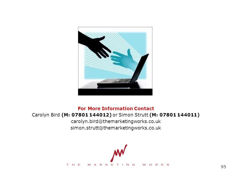 For More Information Contact Carolyn Bird (M: 07801 144012) or Simon Strutt (M: 07801 144011) carolyn.bird@themarketingworks.co.uk simon.strutt@themarketingworks.co.uk 95