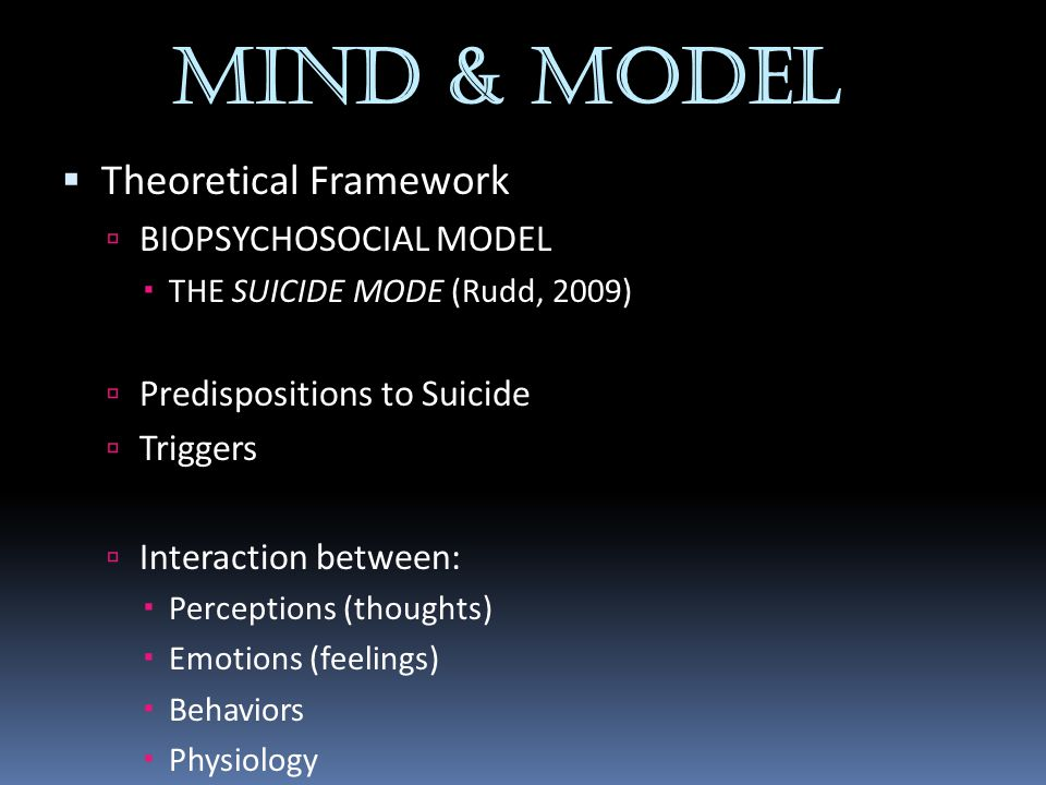 MIND & MODEL  Theoretical Framework  BIOPSYCHOSOCIAL MODEL  THE SUICIDE MODE (Rudd, 2009)  Predispositions to Suicide  Triggers  Interaction bet