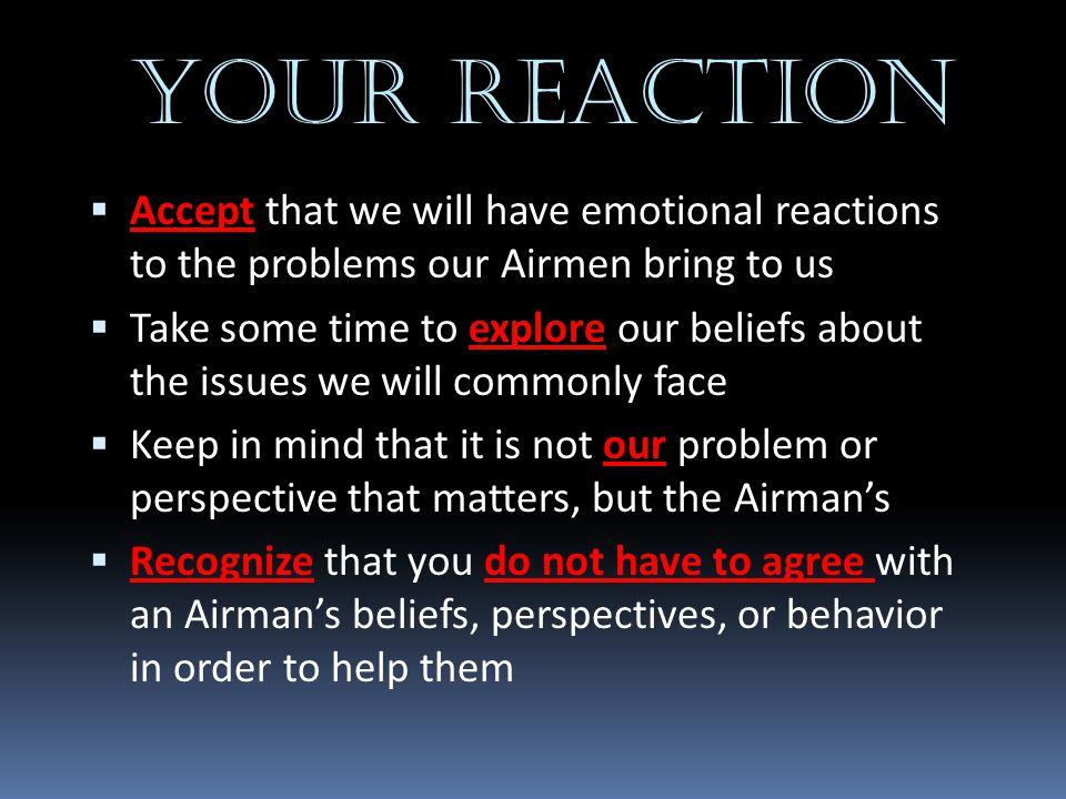 YOUR REACTION  Accept that we will have emotional reactions to the problems our Airmen bring to us  Take some time to explore our beliefs about the