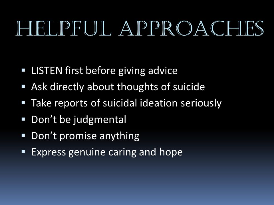 HELPFUL APPROACHES  LISTEN first before giving advice  Ask directly about thoughts of suicide  Take reports of suicidal ideation seriously  Don't