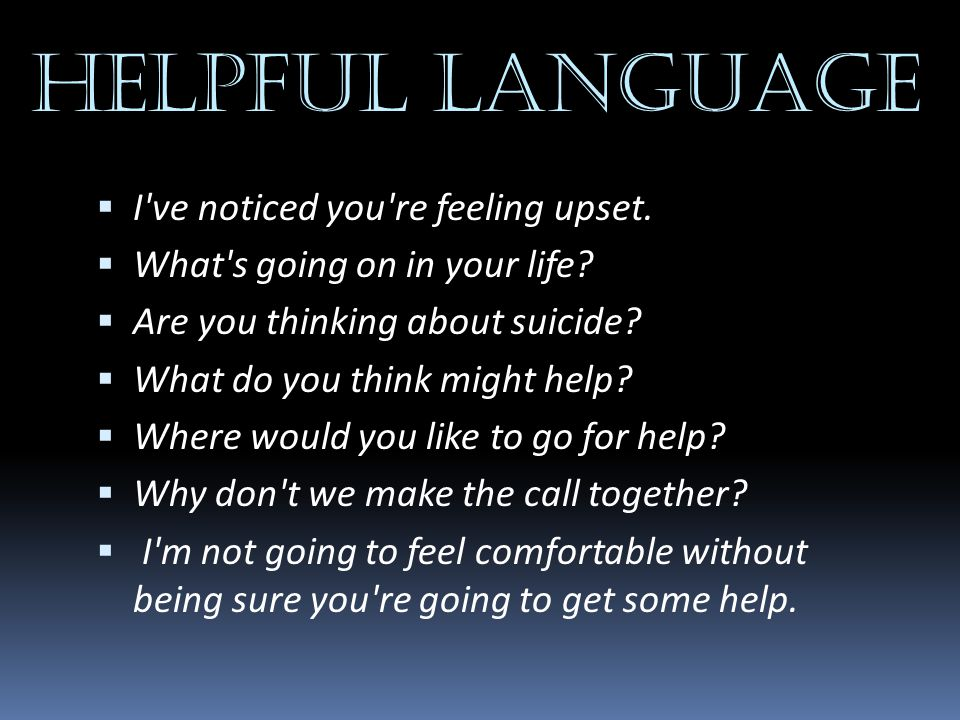 HELPFUL LANGUAGE  I've noticed you're feeling upset.  What's going on in your life?  Are you thinking about suicide?  What do you think might help