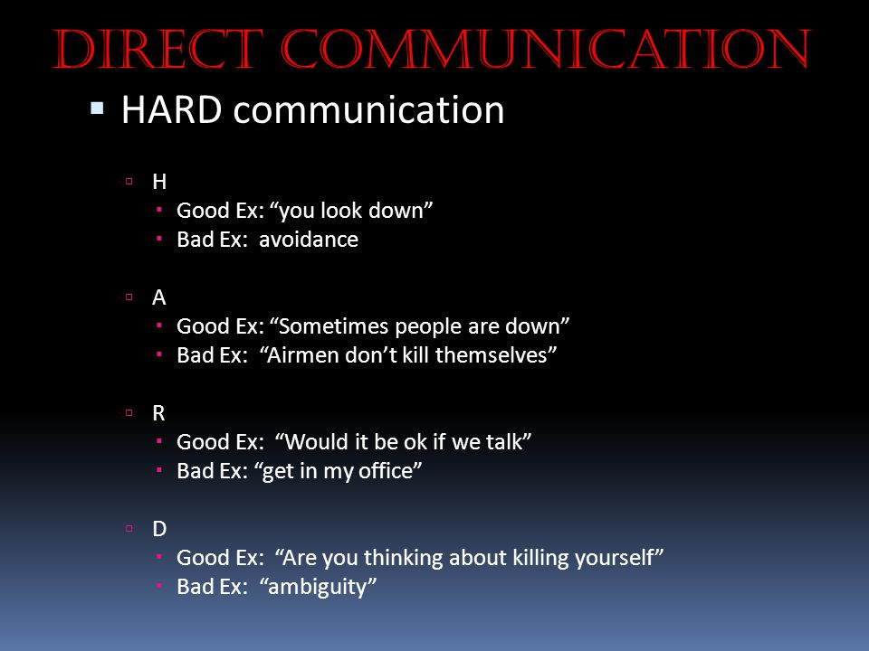 """Direct Communication  HARD communication  H  Good Ex: """"you look down""""  Bad Ex: avoidance  A  Good Ex: """"Sometimes people are down""""  Bad Ex: """"Air"""