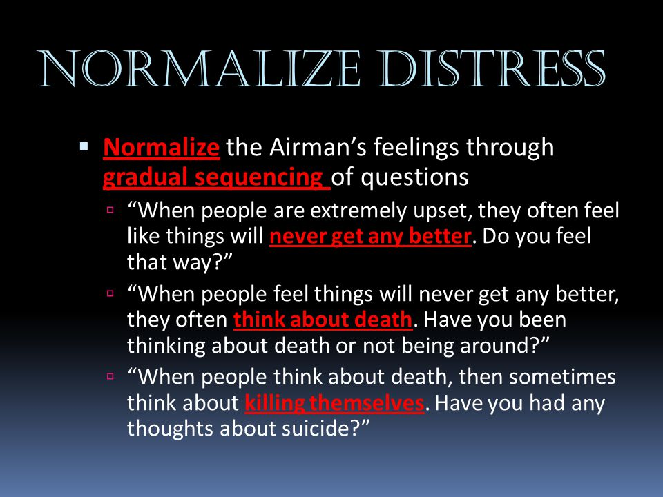 """NORMALIZE DISTRESS  Normalize the Airman's feelings through gradual sequencing of questions  """"When people are extremely upset, they often feel like"""