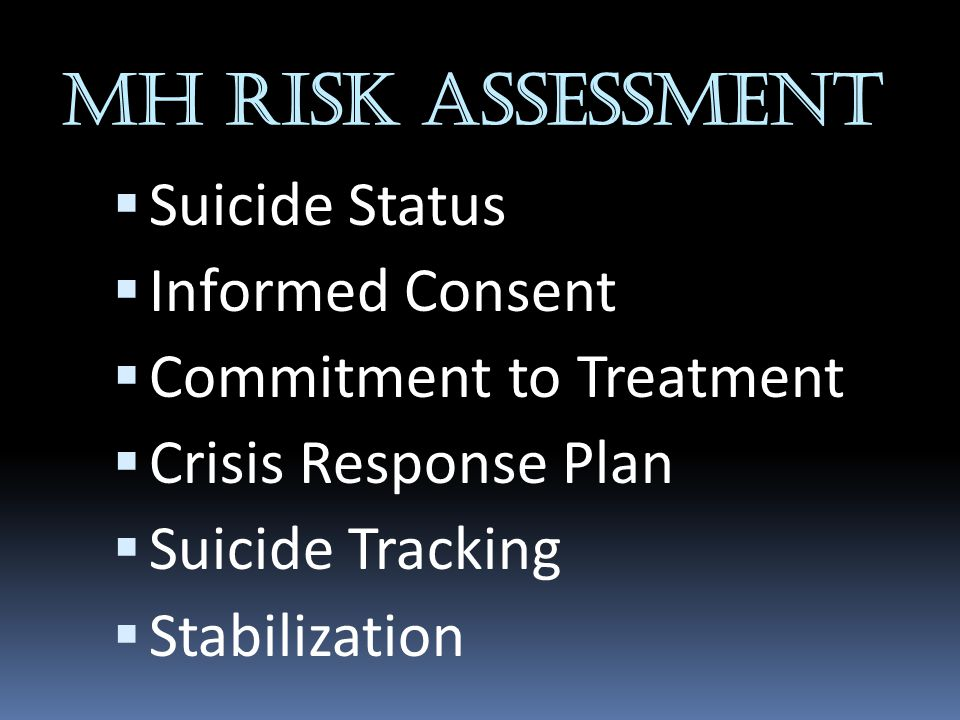 MH RISK ASSESSMENT  Suicide Status  Informed Consent  Commitment to Treatment  Crisis Response Plan  Suicide Tracking  Stabilization