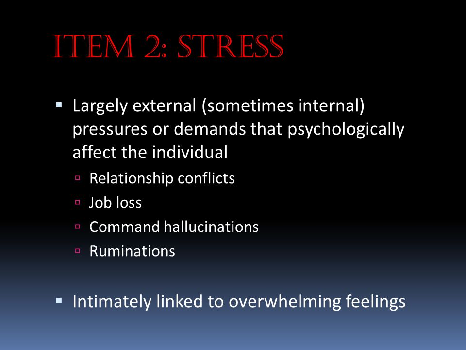 Item 2: Stress  Largely external (sometimes internal) pressures or demands that psychologically affect the individual  Relationship conflicts  Job