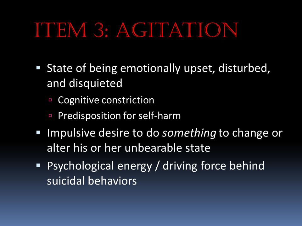 Item 3: Agitation  State of being emotionally upset, disturbed, and disquieted  Cognitive constriction  Predisposition for self-harm  Impulsive de