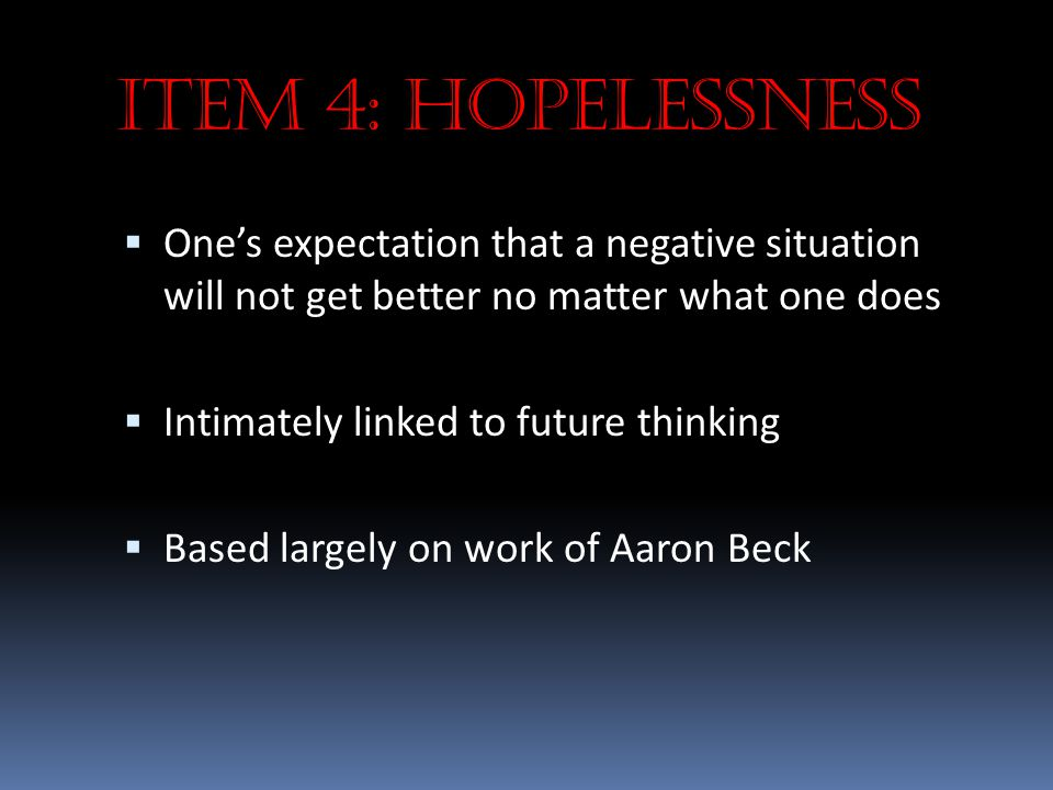 Item 4: Hopelessness  One's expectation that a negative situation will not get better no matter what one does  Intimately linked to future thinking