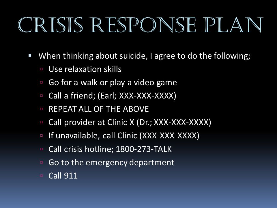 Crisis Response Plan  When thinking about suicide, I agree to do the following;  Use relaxation skills  Go for a walk or play a video game  Call a