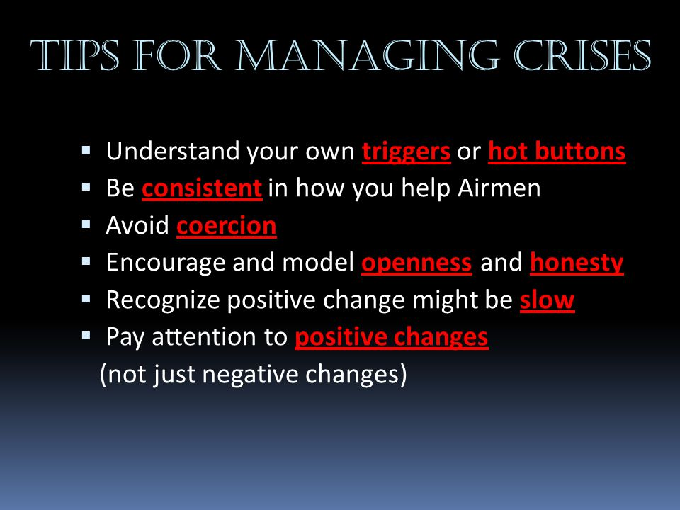 Tips for managing crises  Understand your own triggers or hot buttons  Be consistent in how you help Airmen  Avoid coercion  Encourage and model o