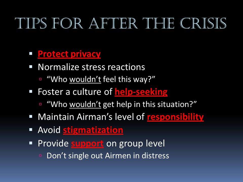 """Tips for after the crisis  Protect privacy  Normalize stress reactions  """"Who wouldn't feel this way?""""  Foster a culture of help-seeking  """"Who wou"""