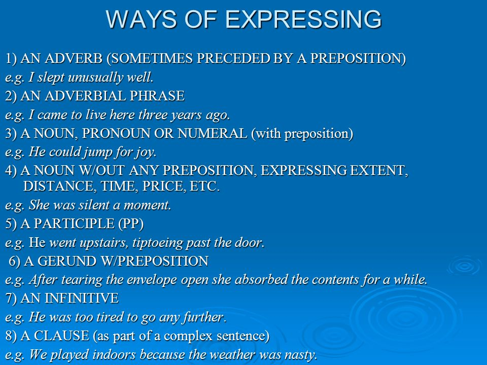 WAYS OF EXPRESSING 1) AN ADVERB (SOMETIMES PRECEDED BY A PREPOSITION) e.g. I slept unusually well. 2) AN ADVERBIAL PHRASE e.g. I came to live here thr