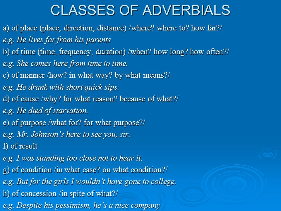 CLASSES OF ADVERBIALS a) of place (place, direction, distance) /where? where to? how far?/ e.g. He lives far from his parents b) of time (time, freque