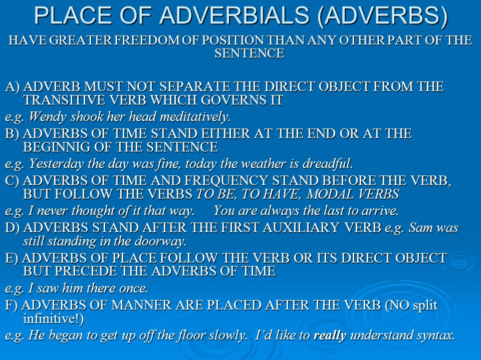PLACE OF ADVERBIALS (ADVERBS) HAVE GREATER FREEDOM OF POSITION THAN ANY OTHER PART OF THE SENTENCE A) ADVERB MUST NOT SEPARATE THE DIRECT OBJECT FROM