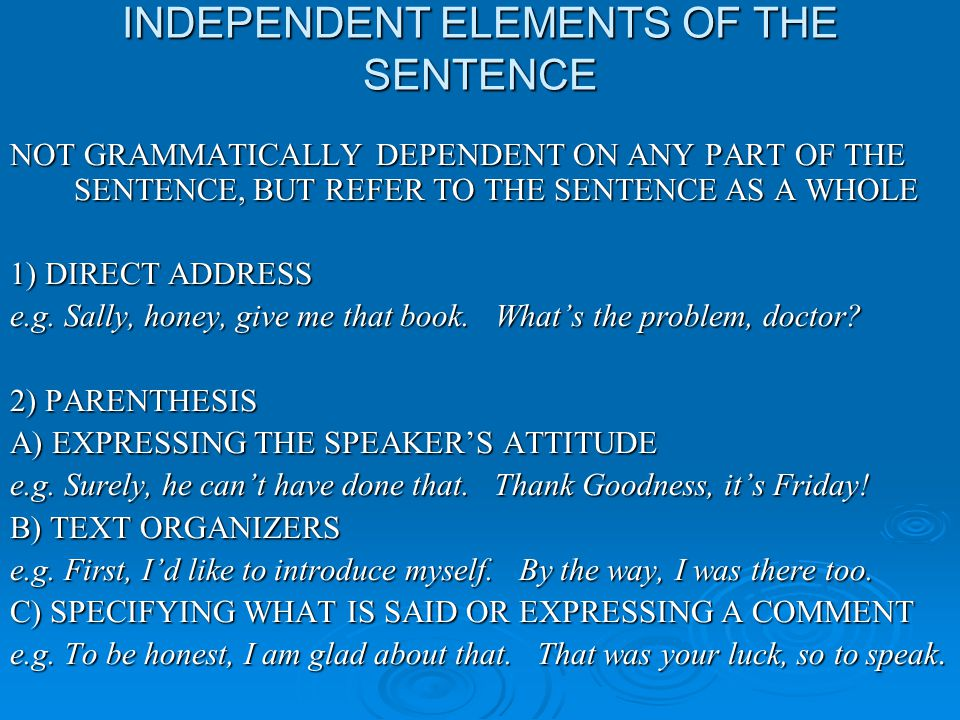 INDEPENDENT ELEMENTS OF THE SENTENCE NOT GRAMMATICALLY DEPENDENT ON ANY PART OF THE SENTENCE, BUT REFER TO THE SENTENCE AS A WHOLE 1) DIRECT ADDRESS e