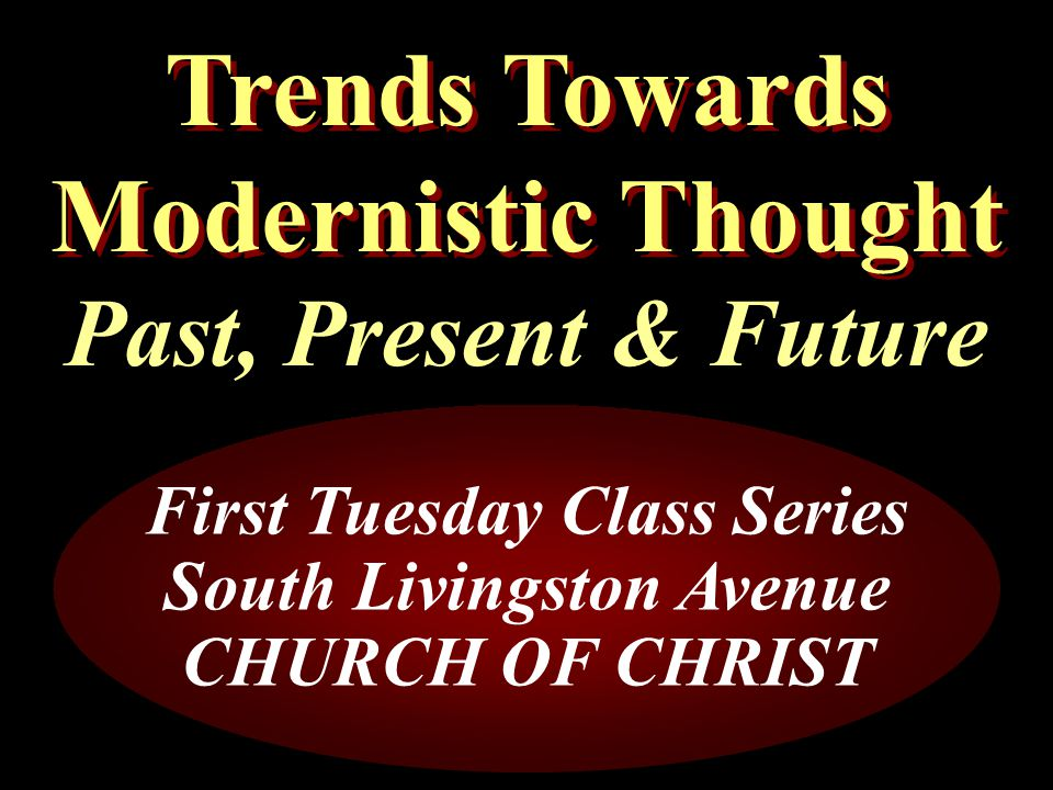 Trends Towards Modernistic Thought Past, Present & Future First Tuesday Class Series South Livingston Avenue CHURCH OF CHRIST