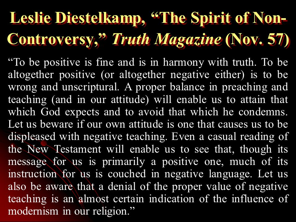 """Leslie Diestelkamp, """"The Spirit of Non- Controversy,"""" Truth Magazine (Nov. 57) """"To be positive is fine and is in harmony with truth. To be altogether"""