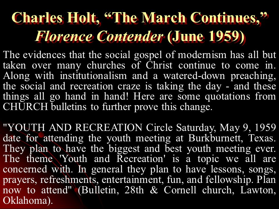 Charles Holt, The March Continues, Florence Contender (June 1959) The evidences that the social gospel of modernism has all but taken over many churches of Christ continue to come in.