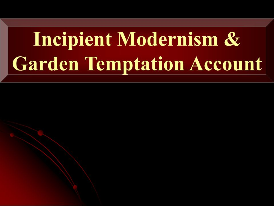 Incipient Modernism & Garden Temptation Account