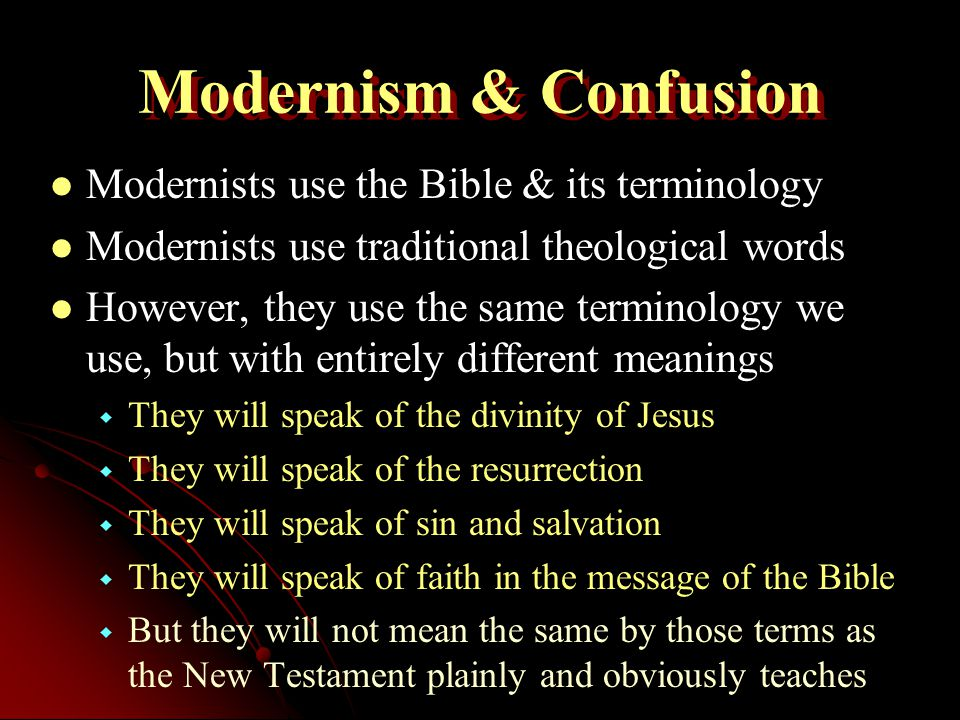 Modernism & Confusion Modernists use the Bible & its terminology Modernists use traditional theological words However, they use the same terminology we use, but with entirely different meanings   They will speak of the divinity of Jesus   They will speak of the resurrection   They will speak of sin and salvation   They will speak of faith in the message of the Bible   But they will not mean the same by those terms as the New Testament plainly and obviously teaches