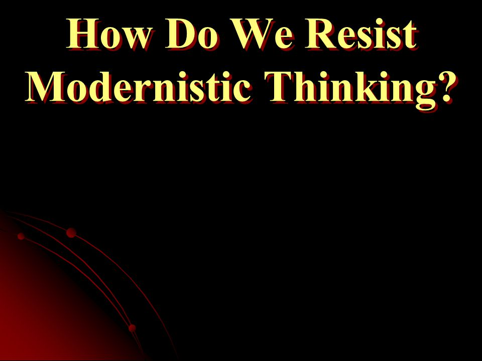 How Do We Resist Modernistic Thinking