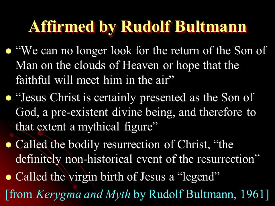 Affirmed by Rudolf Bultmann We can no longer look for the return of the Son of Man on the clouds of Heaven or hope that the faithful will meet him in the air Jesus Christ is certainly presented as the Son of God, a pre-existent divine being, and therefore to that extent a mythical figure Called the bodily resurrection of Christ, the definitely non-historical event of the resurrection Called the virgin birth of Jesus a legend [from Kerygma and Myth by Rudolf Bultmann, 1961]
